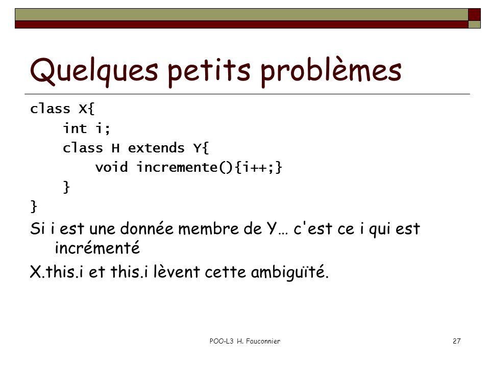 POO-L3 H. Fauconnier27 Quelques petits problèmes class X{ int i; class H extends Y{ void incremente(){i++;} } Si i est une donnée membre de Y… c'est c