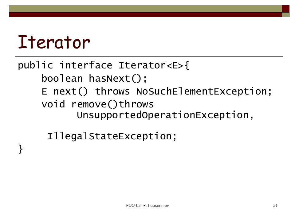 POO-L3 H. Fauconnier31 Iterator public interface Iterator { boolean hasNext(); E next() throws NoSuchElementException; void remove()throws Unsupported