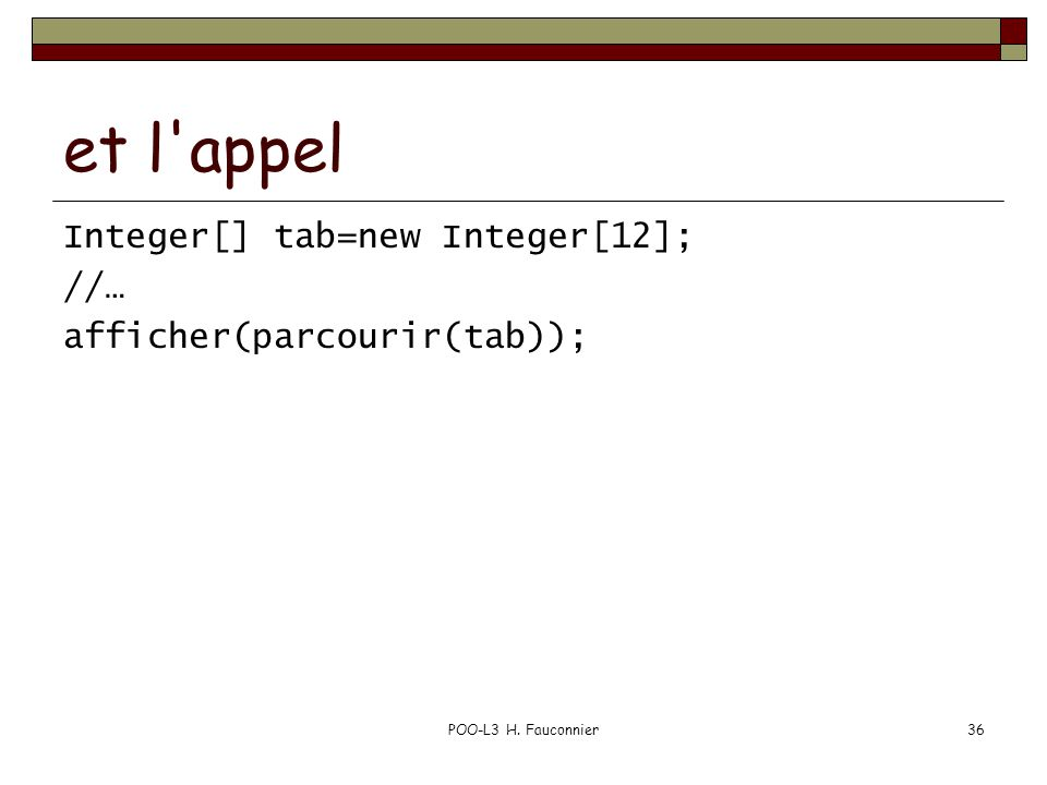 POO-L3 H. Fauconnier36 et l'appel Integer[] tab=new Integer[12]; //… afficher(parcourir(tab));
