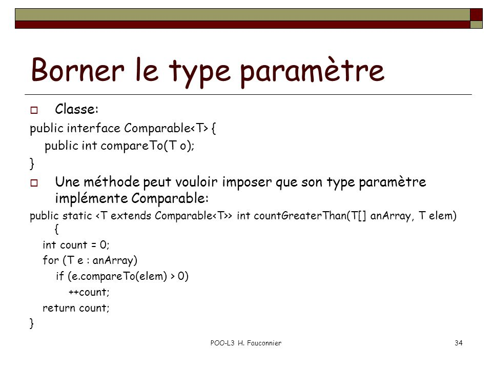 Borner le type paramètre Classe: public interface Comparable { public int compareTo(T o); } Une méthode peut vouloir imposer que son type paramètre implémente Comparable: public static > int countGreaterThan(T[] anArray, T elem) { int count = 0; for (T e : anArray) if (e.compareTo(elem) > 0) ++count; return count; } POO-L3 H.