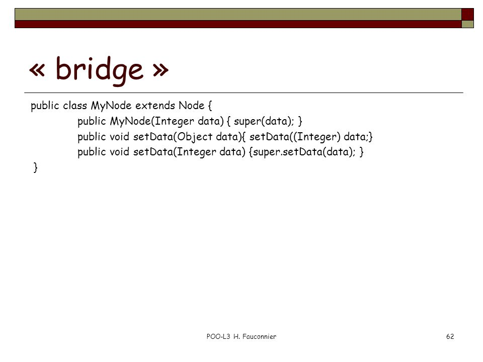« bridge » public class MyNode extends Node { public MyNode(Integer data) { super(data); } public void setData(Object data){ setData((Integer) data;} public void setData(Integer data) {super.setData(data); } } POO-L3 H.