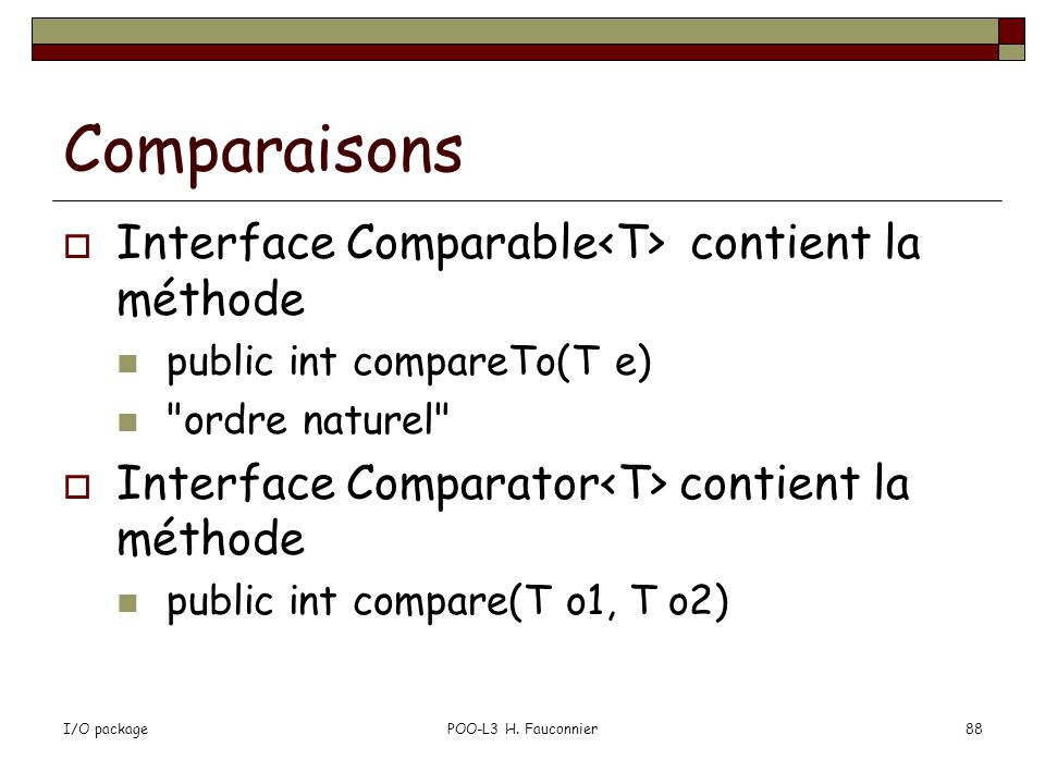 I/O packagePOO-L3 H. Fauconnier88 Comparaisons Interface Comparable contient la méthode public int compareTo(T e)