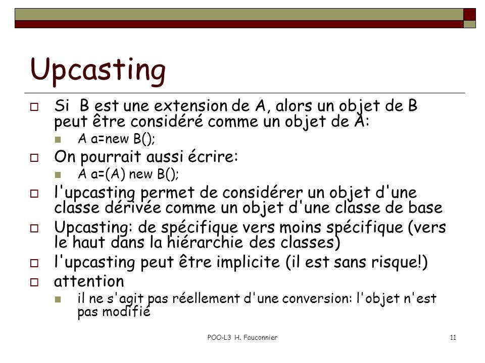 POO-L3 H. Fauconnier11 Upcasting Si B est une extension de A, alors un objet de B peut être considéré comme un objet de A: A a=new B(); On pourrait au