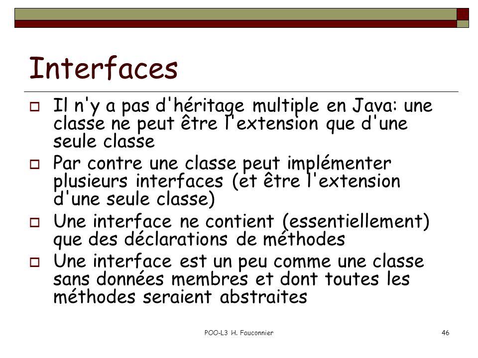 POO-L3 H. Fauconnier46 Interfaces Il n'y a pas d'héritage multiple en Java: une classe ne peut être l'extension que d'une seule classe Par contre une
