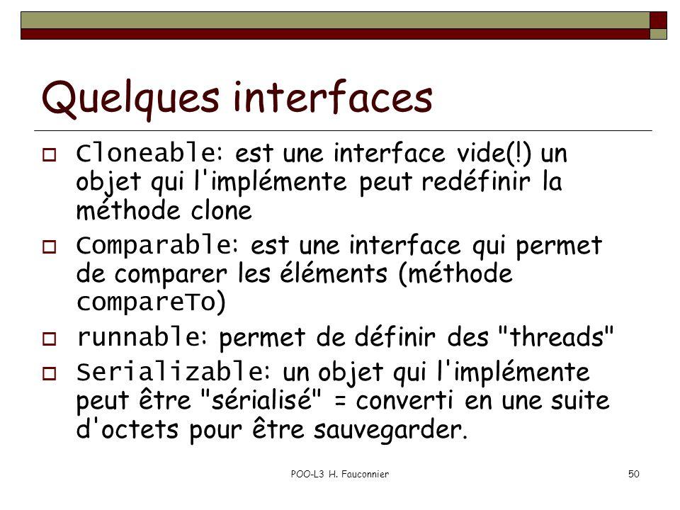 POO-L3 H. Fauconnier50 Quelques interfaces Cloneable : est une interface vide(!) un objet qui l'implémente peut redéfinir la méthode clone Comparable