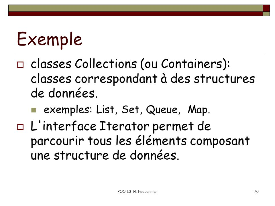 POO-L3 H. Fauconnier70 Exemple classes Collections (ou Containers): classes correspondant à des structures de données. exemples: List, Set, Queue, Map