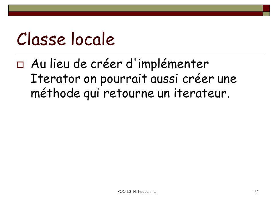 POO-L3 H. Fauconnier74 Classe locale Au lieu de créer d'implémenter Iterator on pourrait aussi créer une méthode qui retourne un iterateur.