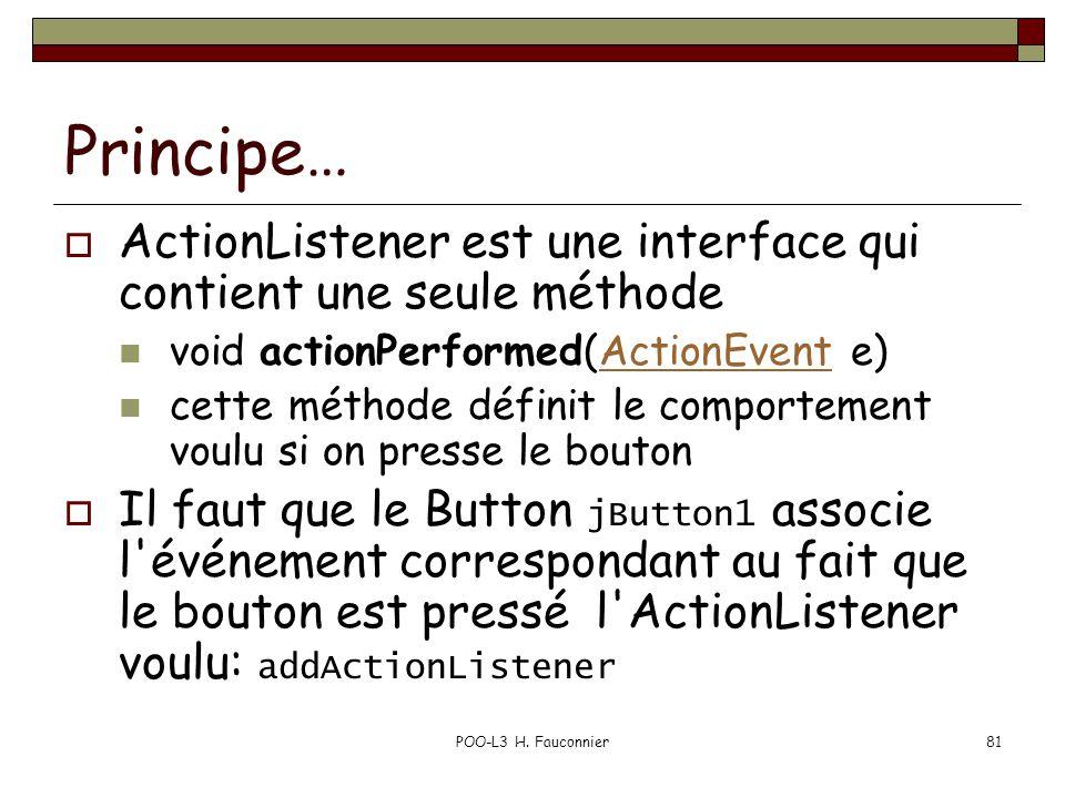 POO-L3 H. Fauconnier81 Principe… ActionListener est une interface qui contient une seule méthode void actionPerformed(ActionEvent e)ActionEvent cette