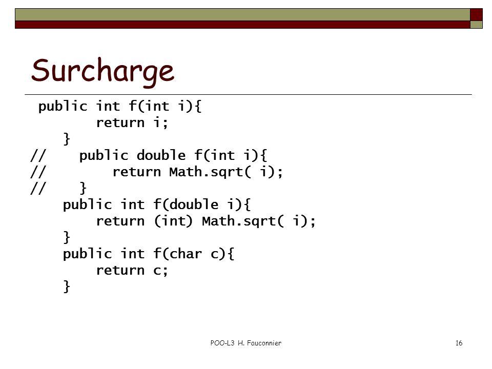 POO-L3 H. Fauconnier16 Surcharge public int f(int i){ return i; } // public double f(int i){ // return Math.sqrt( i); // } public int f(double i){ ret