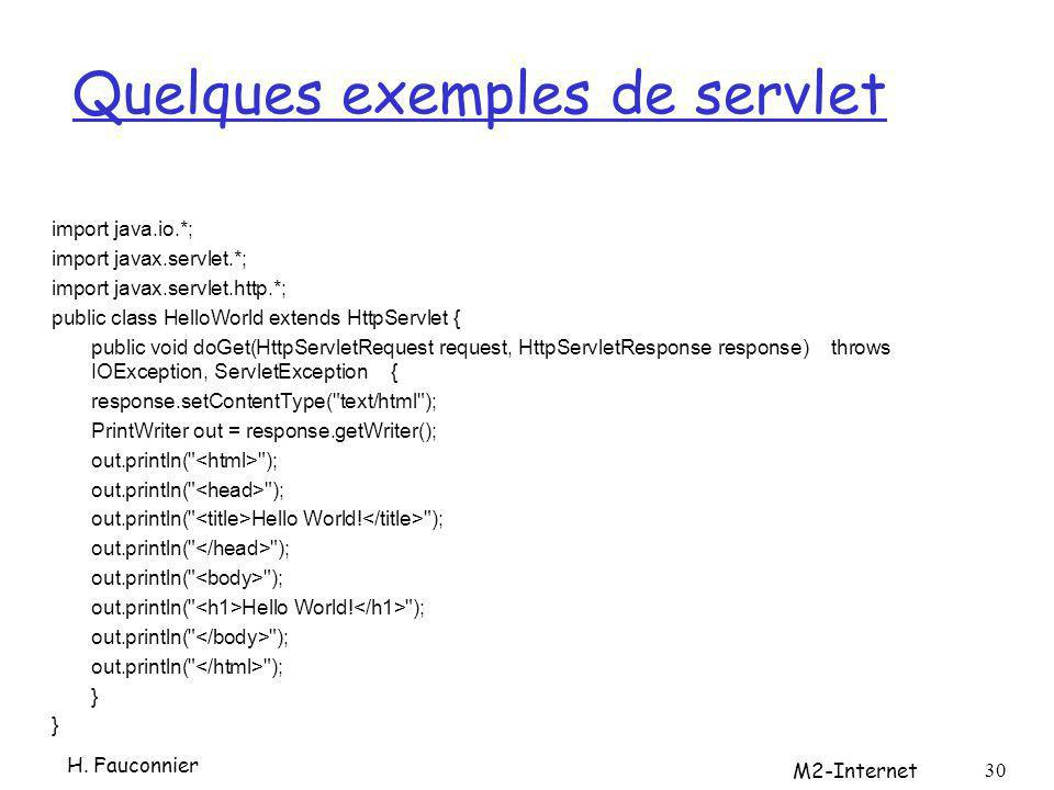Quelques exemples de servlet import java.io.*; import javax.servlet.*; import javax.servlet.http.*; public class HelloWorld extends HttpServlet { public void doGet(HttpServletRequest request, HttpServletResponse response) throws IOException, ServletException { response.setContentType( text/html ); PrintWriter out = response.getWriter(); out.println( ); out.println( Hello World.