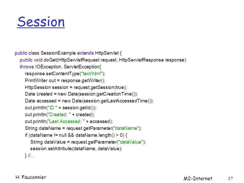 Session public class SessionExample extends HttpServlet { public void doGet(HttpServletRequest request, HttpServletResponse response) throws IOException, ServletException{ response.setContentType( text/html ); PrintWriter out = response.getWriter(); HttpSession session = request.getSession(true); Date created = new Date(session.getCreationTime()); Date accessed = new Date(session.getLastAccessedTime()); out.println( ID + session.getId()); out.println( Created: + created); out.println( Last Accessed: + accessed); String dataName = request.getParameter( dataName ); if (dataName != null && dataName.length() > 0) { String dataValue = request.getParameter( dataValue ); session.setAttribute(dataName, dataValue); } //… 37 H.