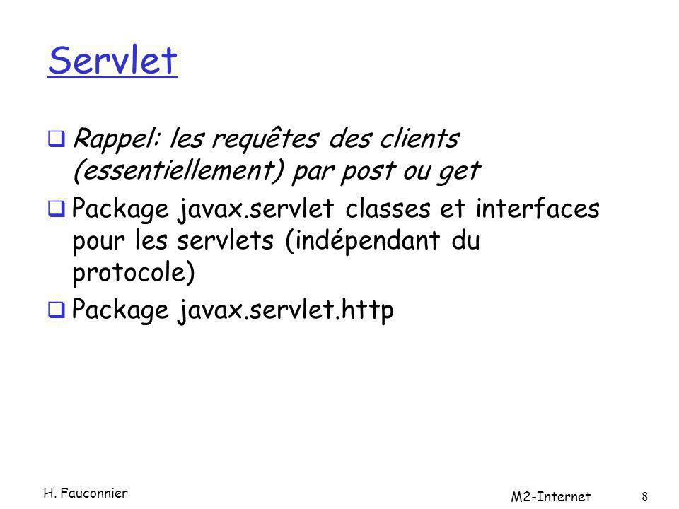 Servlet Rappel: les requêtes des clients (essentiellement) par post ou get Package javax.servlet classes et interfaces pour les servlets (indépendant du protocole) Package javax.servlet.http M2-Internet 8 H.