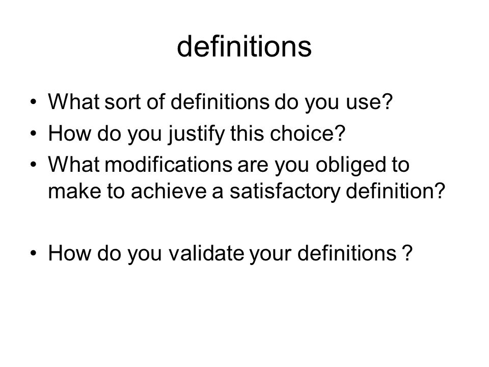 definitions What sort of definitions do you use? How do you justify this choice? What modifications are you obliged to make to achieve a satisfactory