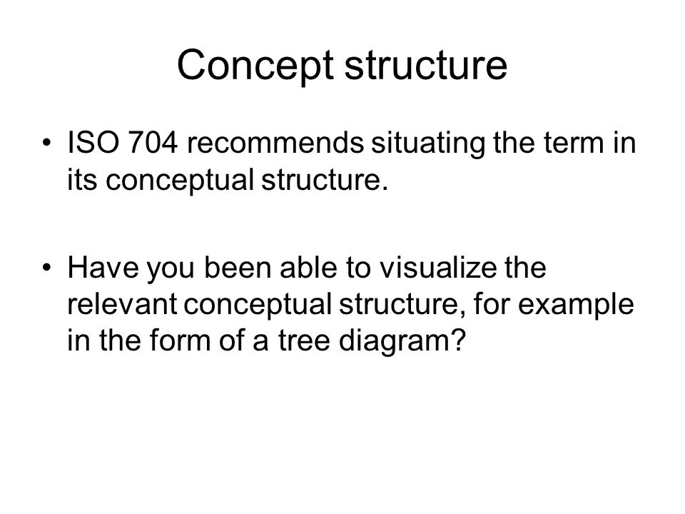 Concept structure ISO 704 recommends situating the term in its conceptual structure. Have you been able to visualize the relevant conceptual structure