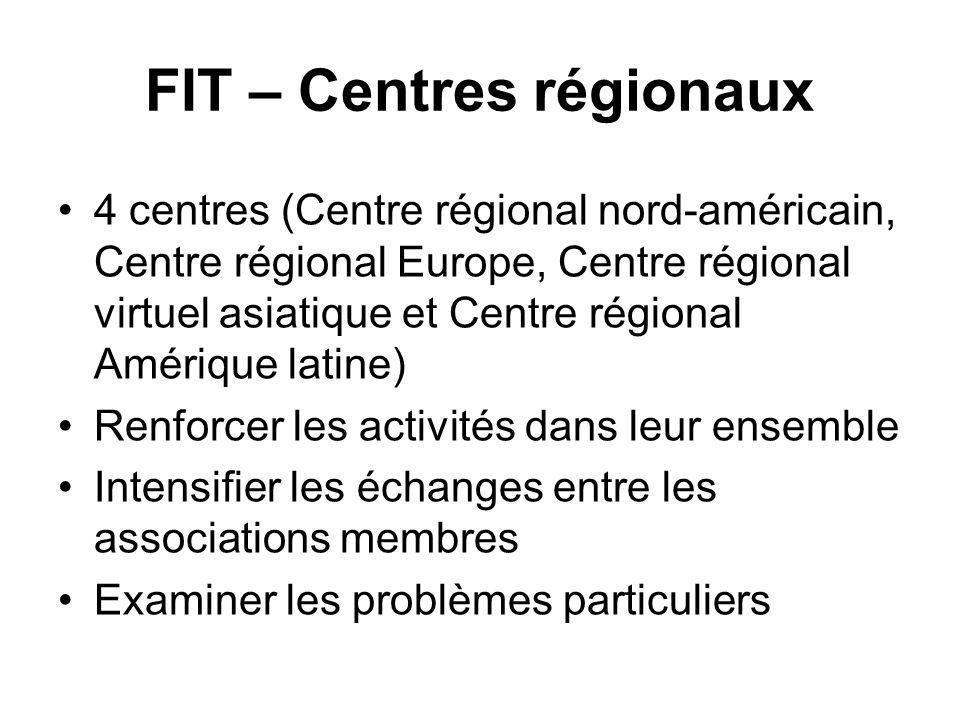 FIT – Centres régionaux 4 centres (Centre régional nord-américain, Centre régional Europe, Centre régional virtuel asiatique et Centre régional Amérique latine) Renforcer les activités dans leur ensemble Intensifier les échanges entre les associations membres Examiner les problèmes particuliers