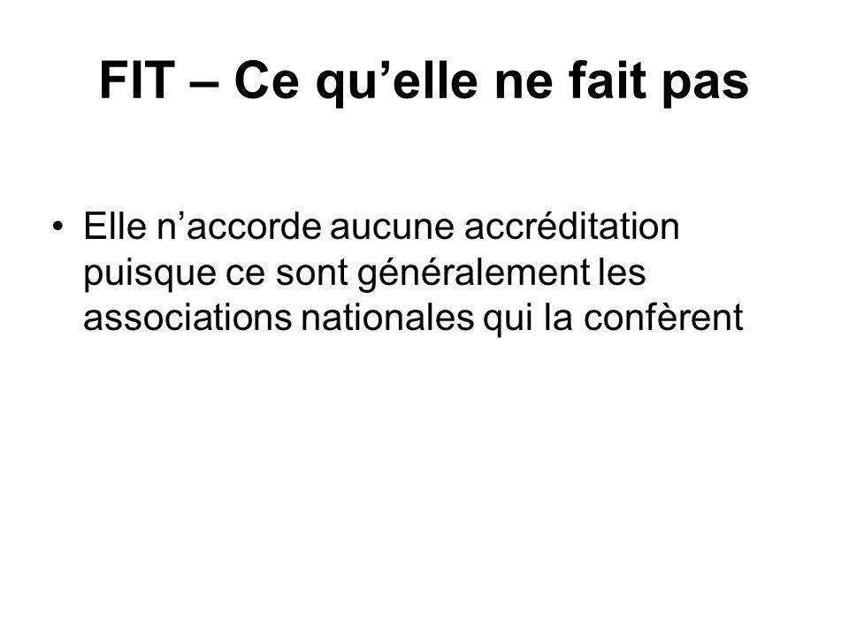 FIT – Ce quelle ne fait pas Elle naccorde aucune accréditation puisque ce sont généralement les associations nationales qui la confèrent
