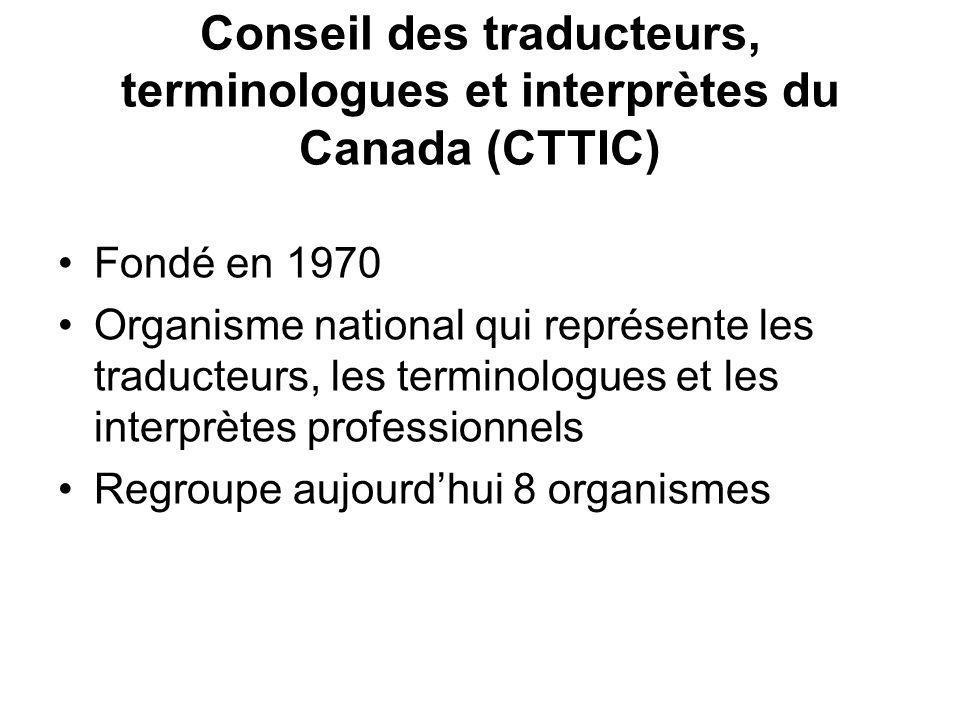 Conseil des traducteurs, terminologues et interprètes du Canada (CTTIC) Fondé en 1970 Organisme national qui représente les traducteurs, les terminologues et les interprètes professionnels Regroupe aujourdhui 8 organismes