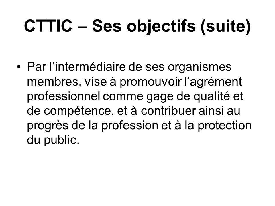CTTIC – Ses objectifs (suite) Par lintermédiaire de ses organismes membres, vise à promouvoir lagrément professionnel comme gage de qualité et de compétence, et à contribuer ainsi au progrès de la profession et à la protection du public.