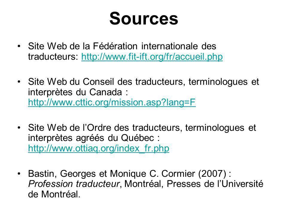 Sources Site Web de la Fédération internationale des traducteurs: http://www.fit-ift.org/fr/accueil.phphttp://www.fit-ift.org/fr/accueil.php Site Web du Conseil des traducteurs, terminologues et interprètes du Canada : http://www.cttic.org/mission.asp lang=F http://www.cttic.org/mission.asp lang=F Site Web de lOrdre des traducteurs, terminologues et interprètes agréés du Québec : http://www.ottiaq.org/index_fr.php http://www.ottiaq.org/index_fr.php Bastin, Georges et Monique C.