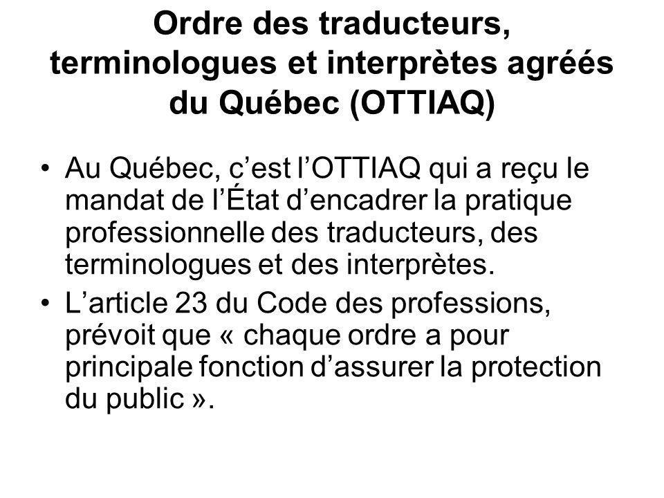 Ordre des traducteurs, terminologues et interprètes agréés du Québec (OTTIAQ) Au Québec, cest lOTTIAQ qui a reçu le mandat de lÉtat dencadrer la pratique professionnelle des traducteurs, des terminologues et des interprètes.