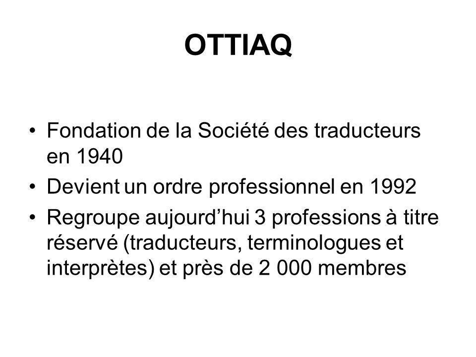 OTTIAQ Fondation de la Société des traducteurs en 1940 Devient un ordre professionnel en 1992 Regroupe aujourdhui 3 professions à titre réservé (traducteurs, terminologues et interprètes) et près de 2 000 membres