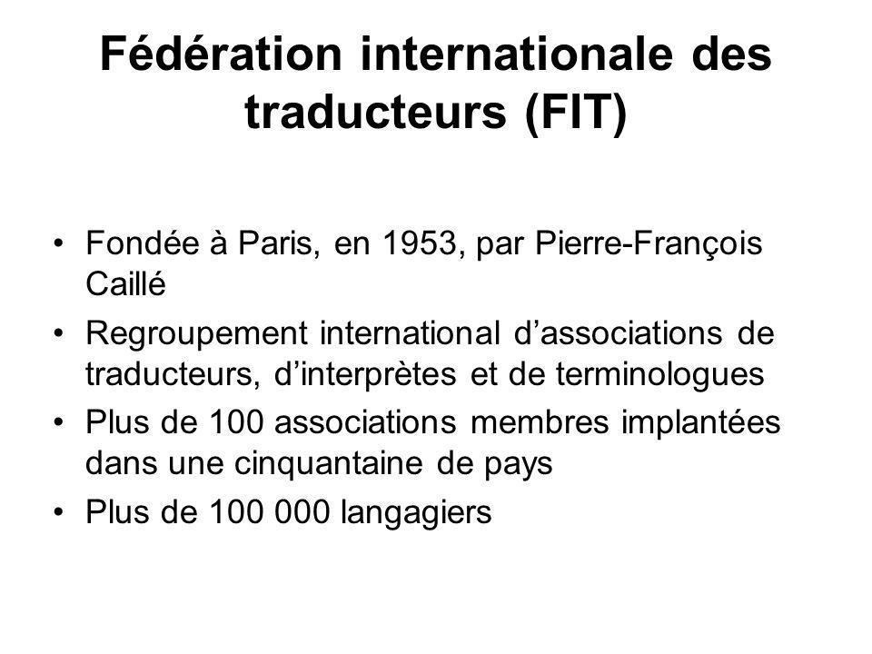 Fédération internationale des traducteurs (FIT) Fondée à Paris, en 1953, par Pierre-François Caillé Regroupement international dassociations de traducteurs, dinterprètes et de terminologues Plus de 100 associations membres implantées dans une cinquantaine de pays Plus de 100 000 langagiers