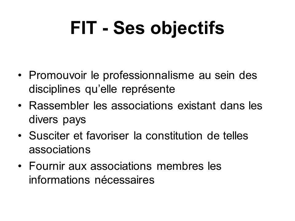 FIT - Ses objectifs Promouvoir le professionnalisme au sein des disciplines quelle représente Rassembler les associations existant dans les divers pays Susciter et favoriser la constitution de telles associations Fournir aux associations membres les informations nécessaires