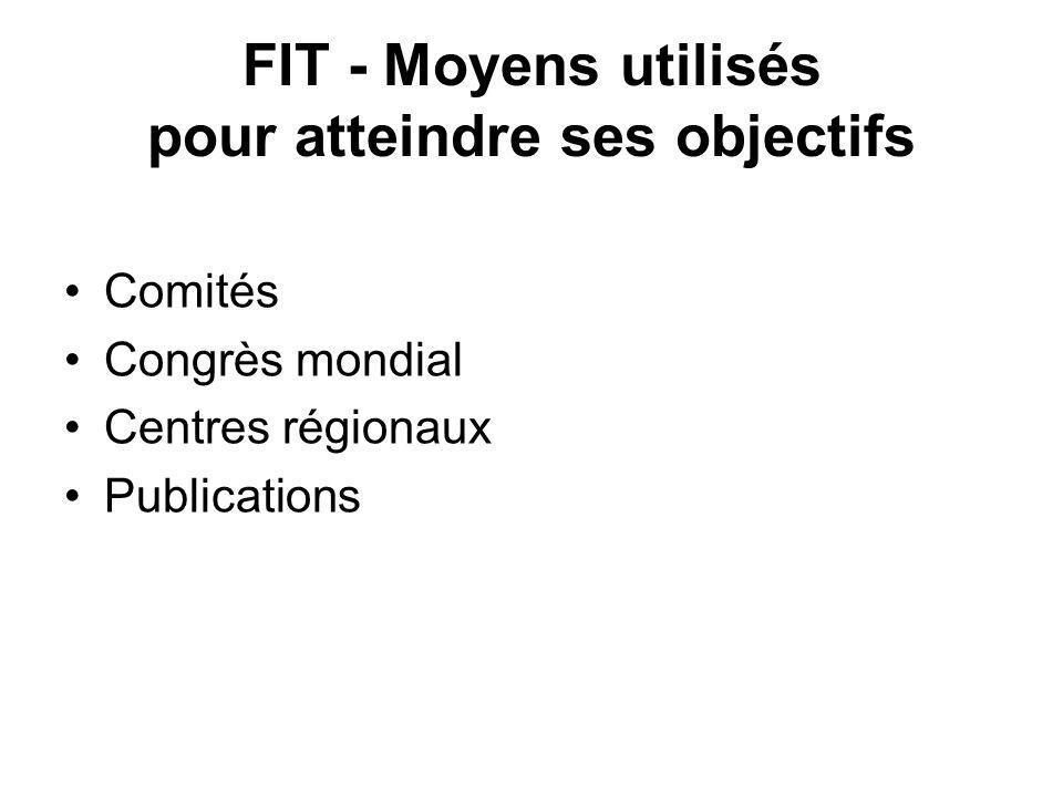 FIT - Moyens utilisés pour atteindre ses objectifs Comités Congrès mondial Centres régionaux Publications