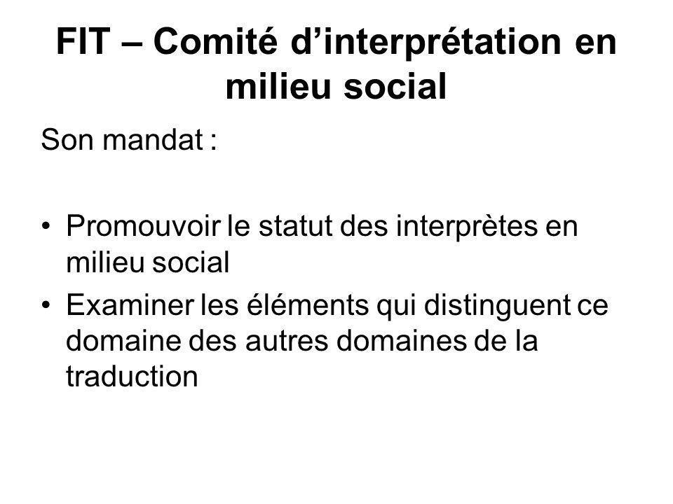 FIT – Comité dinterprétation en milieu social Son mandat : Promouvoir le statut des interprètes en milieu social Examiner les éléments qui distinguent ce domaine des autres domaines de la traduction