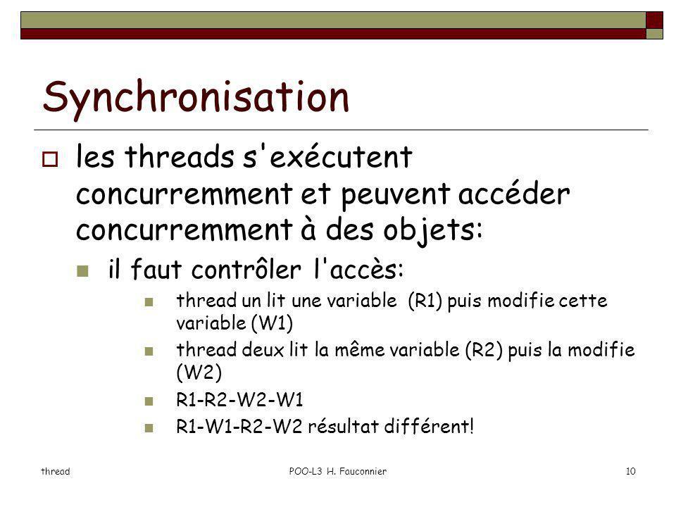threadPOO-L3 H. Fauconnier10 Synchronisation les threads s'exécutent concurremment et peuvent accéder concurremment à des objets: il faut contrôler l'