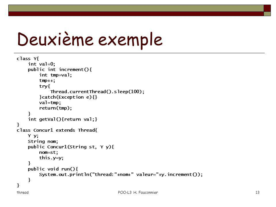 threadPOO-L3 H. Fauconnier13 Deuxième exemple class Y{ int val=0; public int increment(){ int tmp=val; tmp++; try{ Thread.currentThread().sleep(100);