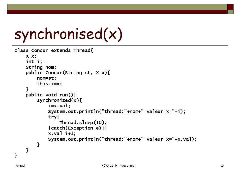 threadPOO-L3 H. Fauconnier16 synchronised(x) class Concur extends Thread{ X x; int i; String nom; public Concur(String st, X x){ nom=st; this.x=x; } p