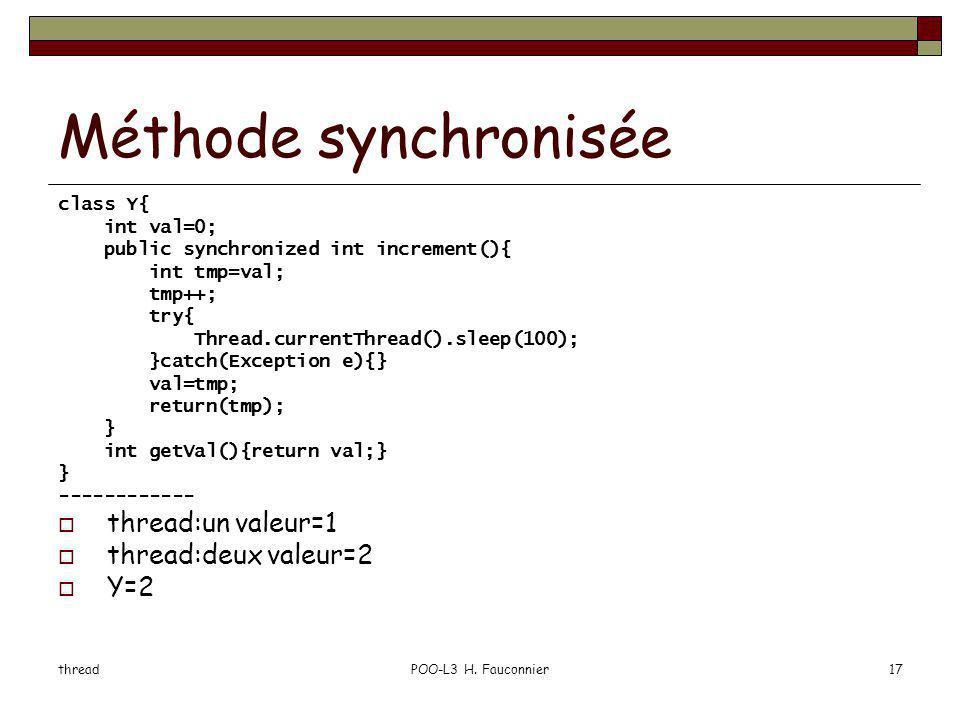 threadPOO-L3 H. Fauconnier17 Méthode synchronisée class Y{ int val=0; public synchronized int increment(){ int tmp=val; tmp++; try{ Thread.currentThre
