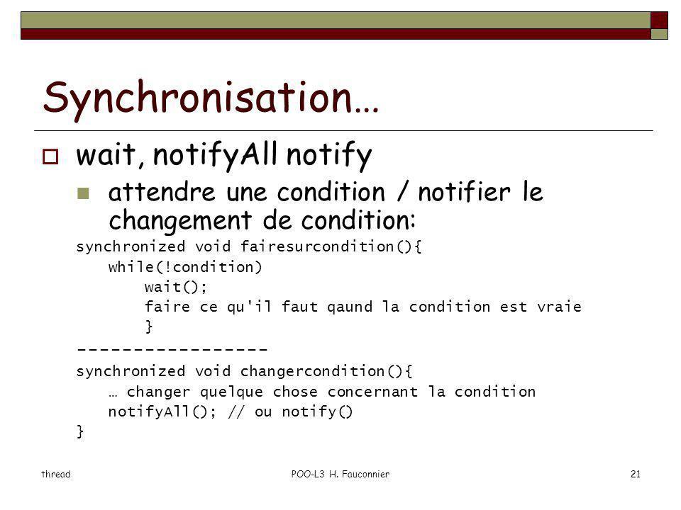 threadPOO-L3 H. Fauconnier21 Synchronisation… wait, notifyAll notify attendre une condition / notifier le changement de condition: synchronized void f
