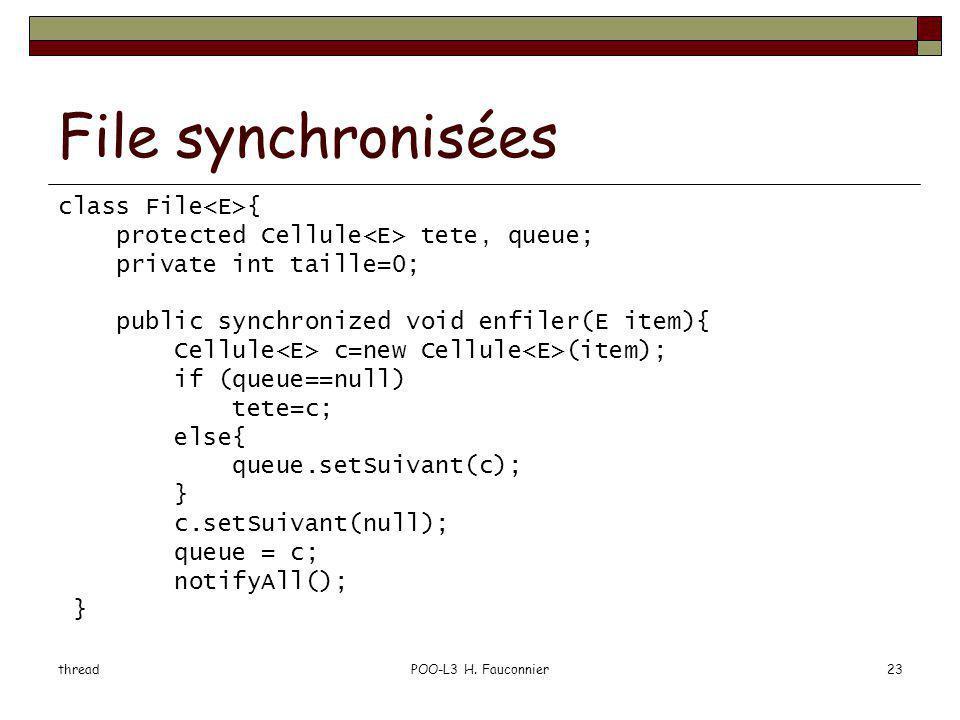 threadPOO-L3 H. Fauconnier23 File synchronisées class File { protected Cellule tete, queue; private int taille=0; public synchronized void enfiler(E i