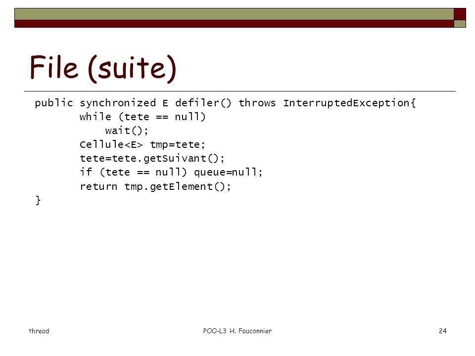 threadPOO-L3 H. Fauconnier24 File (suite) public synchronized E defiler() throws InterruptedException{ while (tete == null) wait(); Cellule tmp=tete;