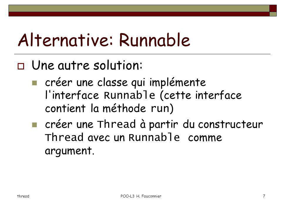 threadPOO-L3 H. Fauconnier7 Alternative: Runnable Une autre solution: créer une classe qui implémente l'interface Runnable (cette interface contient l
