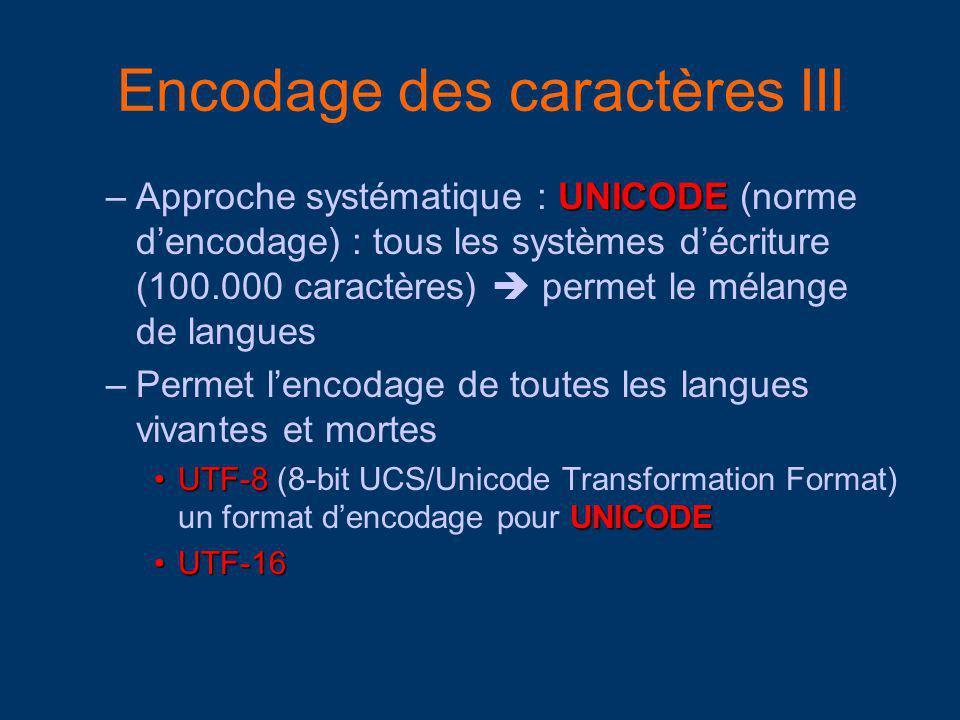 Encodage des caractères III UNICODE –Approche systématique : UNICODE (norme dencodage) : tous les systèmes décriture (100.000 caractères) permet le mélange de langues –Permet lencodage de toutes les langues vivantes et mortes UTF-8 UNICODEUTF-8 (8-bit UCS/Unicode Transformation Format) un format dencodage pour UNICODE UTF-16UTF-16