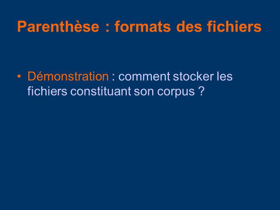 Parenthèse : formats des fichiers Démonstration : comment stocker les fichiers constituant son corpus ?