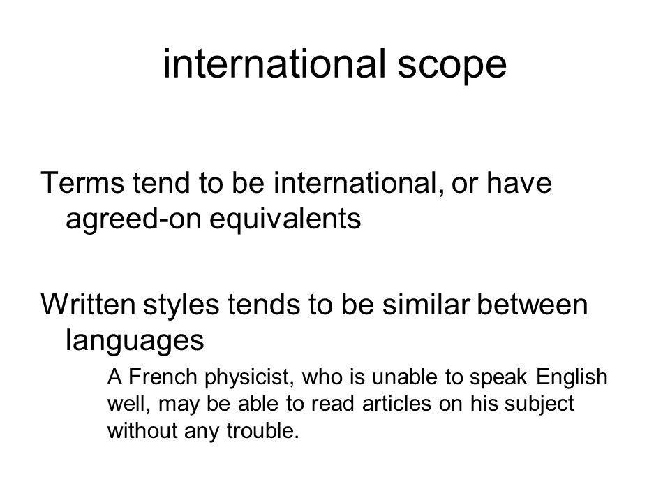 international scope Terms tend to be international, or have agreed-on equivalents Written styles tends to be similar between languages A French physicist, who is unable to speak English well, may be able to read articles on his subject without any trouble.