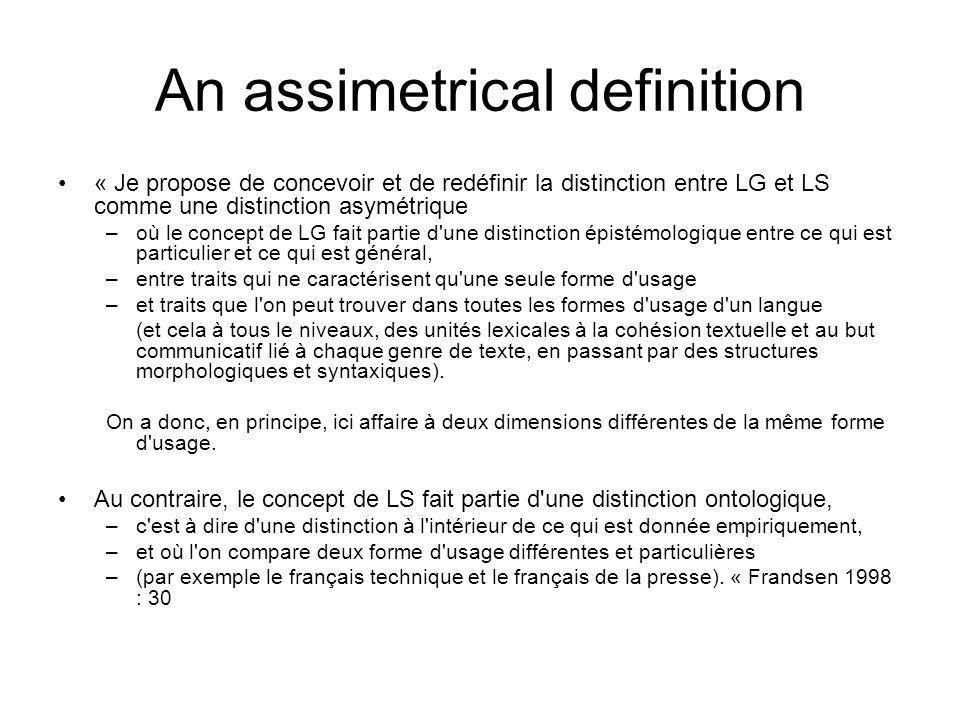 An assimetrical definition « Je propose de concevoir et de redéfinir la distinction entre LG et LS comme une distinction asymétrique –où le concept de LG fait partie d une distinction épistémologique entre ce qui est particulier et ce qui est général, –entre traits qui ne caractérisent qu une seule forme d usage –et traits que l on peut trouver dans toutes les formes d usage d un langue (et cela à tous le niveaux, des unités lexicales à la cohésion textuelle et au but communicatif lié à chaque genre de texte, en passant par des structures morphologiques et syntaxiques).
