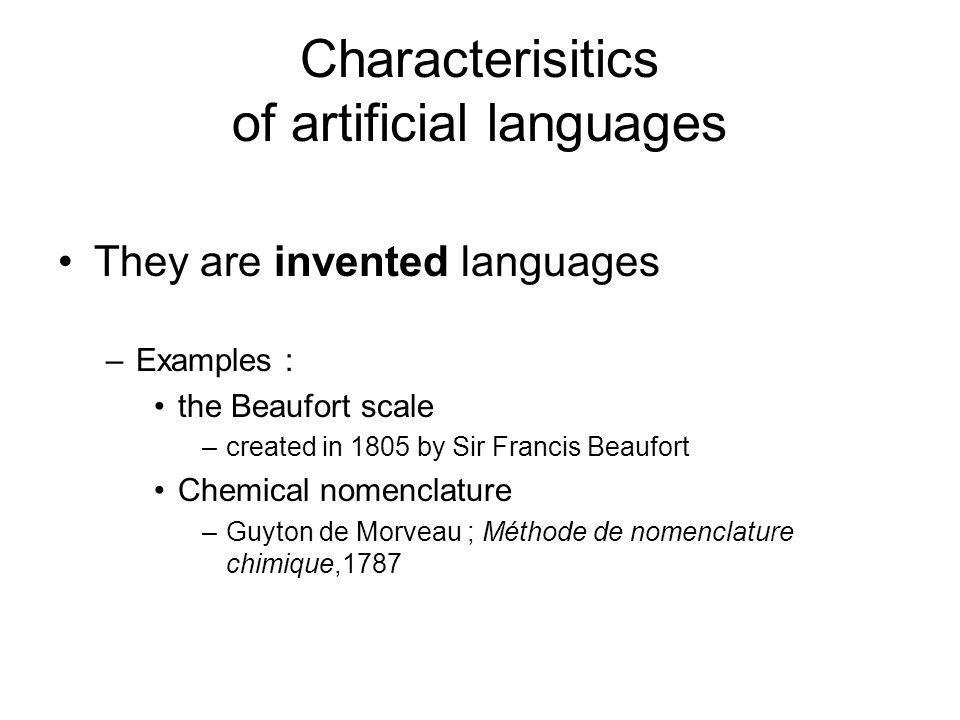 Characterisitics of artificial languages They are invented languages –Examples : the Beaufort scale –created in 1805 by Sir Francis Beaufort Chemical nomenclature –Guyton de Morveau ; Méthode de nomenclature chimique,1787