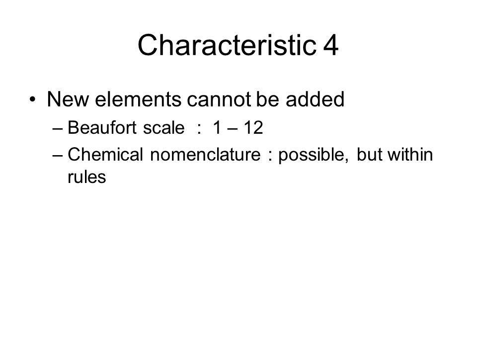 Characteristic 4 New elements cannot be added –Beaufort scale : 1 – 12 –Chemical nomenclature : possible, but within rules