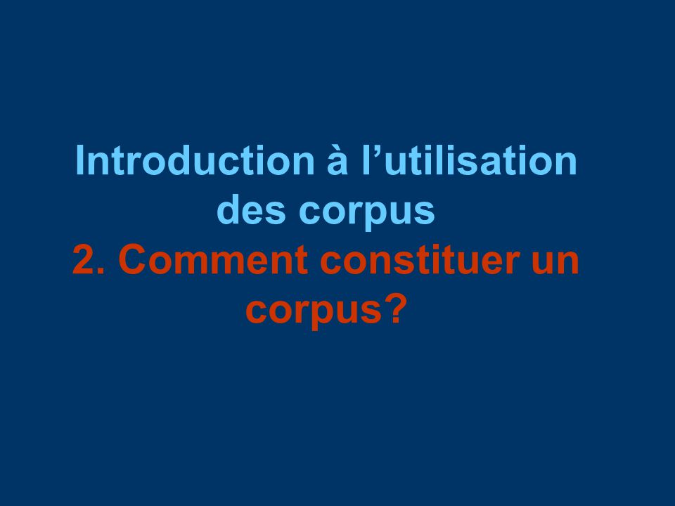 Introduction à lutilisation des corpus 2. Comment constituer un corpus?