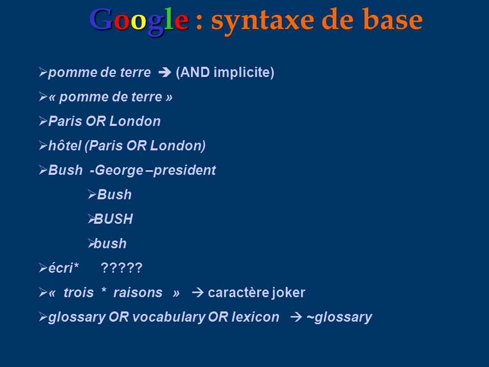 Google Google : syntaxe de base pomme de terre (AND implicite) « pomme de terre » Paris OR London hôtel (Paris OR London) Bush -George –president Bush BUSH bush écri* ????.