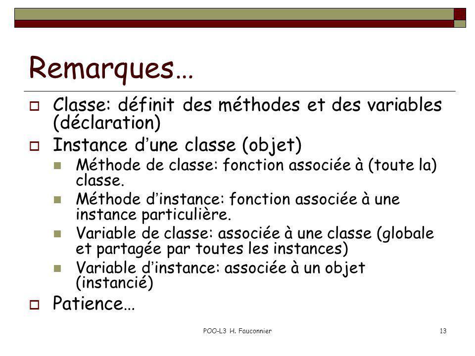 POO-L3 H. Fauconnier13 Remarques… Classe: définit des méthodes et des variables (déclaration) Instance dune classe (objet) Méthode de classe: fonction