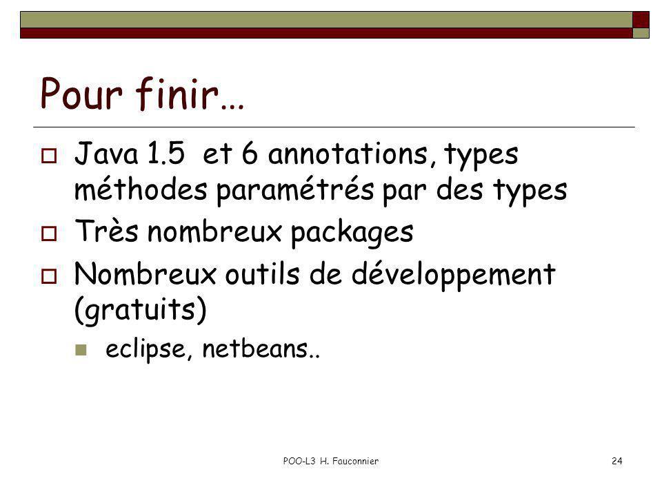 POO-L3 H. Fauconnier24 Pour finir… Java 1.5 et 6 annotations, types méthodes paramétrés par des types Très nombreux packages Nombreux outils de dévelo