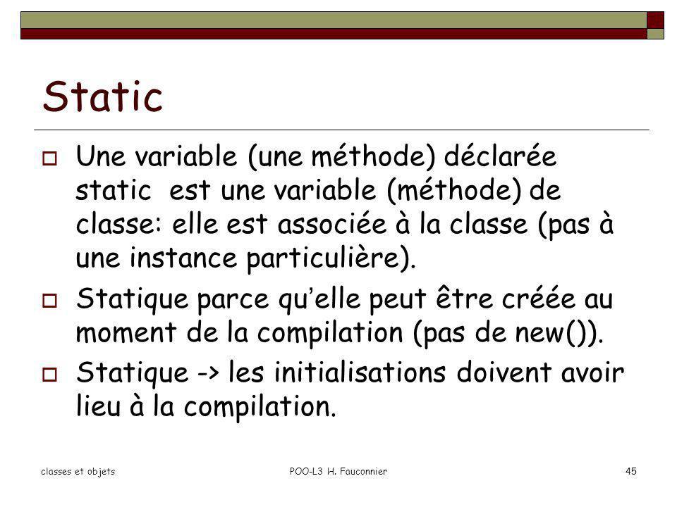 Static Une variable (une méthode) déclarée static est une variable (méthode) de classe: elle est associée à la classe (pas à une instance particulière