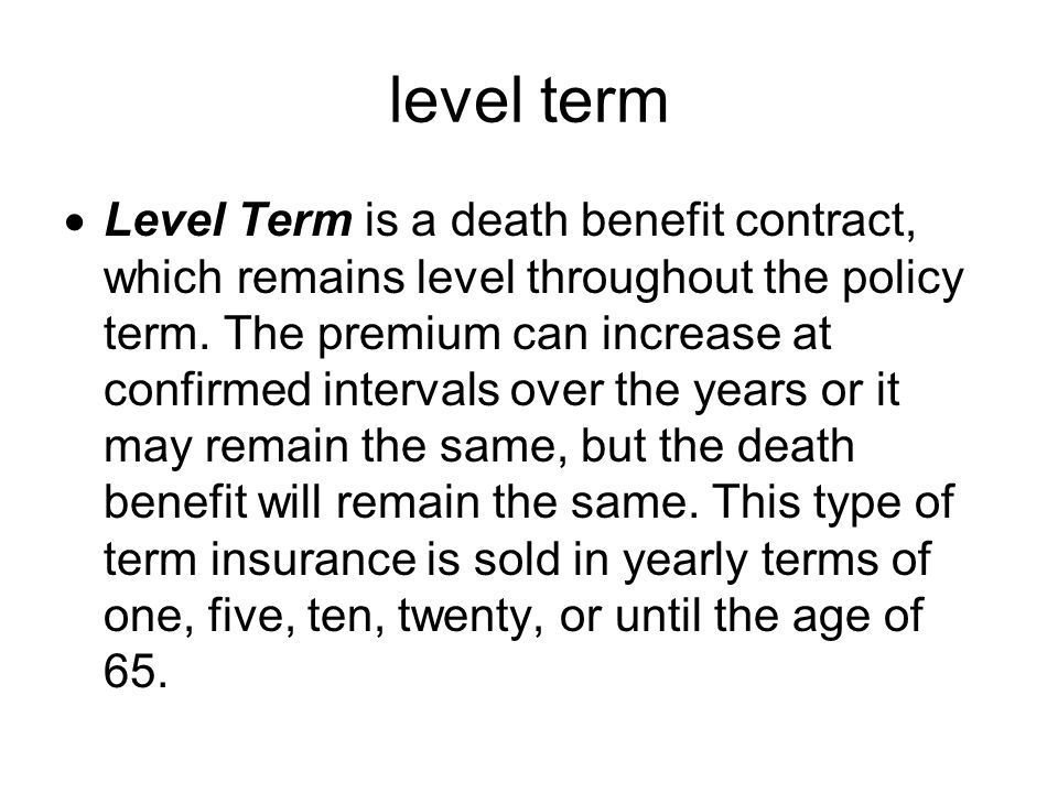 level term Level Term is a death benefit contract, which remains level throughout the policy term.