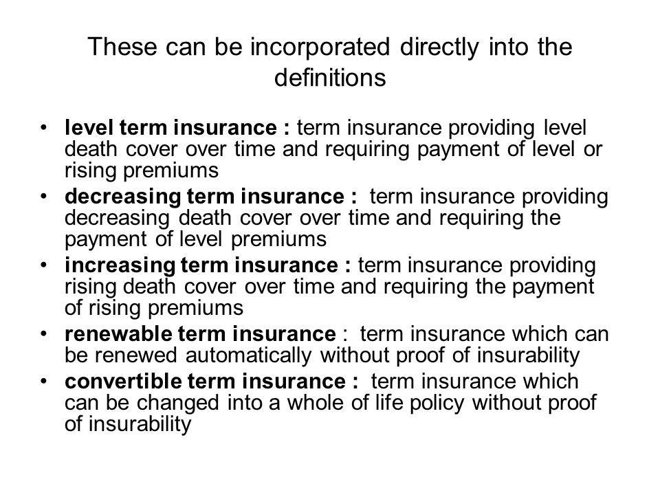 These can be incorporated directly into the definitions level term insurance : term insurance providing level death cover over time and requiring payment of level or rising premiums decreasing term insurance : term insurance providing decreasing death cover over time and requiring the payment of level premiums increasing term insurance : term insurance providing rising death cover over time and requiring the payment of rising premiums renewable term insurance : term insurance which can be renewed automatically without proof of insurability convertible term insurance : term insurance which can be changed into a whole of life policy without proof of insurability